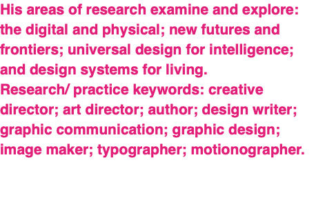 His areas of research examine and explore: the digital and physical; new futures and frontiers; universal design for intelligence; and design systems for living. Research/ practice keywords: creative director; art director; author; design writer; graphic communication; graphic design; image maker; typographer; motionographer.